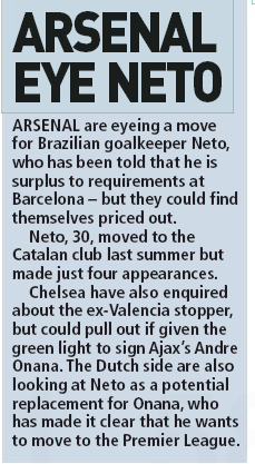 Sunday People 17 May 2020, ARSENAL are eyeing a move for Brazilian goalkeeper Neto, who has been told that he is surplus to requirements at Barcelona – but they could find themselves priced out.  Neto, 30, moved to the Catalan club last summer but made just four appearances.  Chelsea have also enquired about the ex-valencia stopper, but could pull out if given the green light to sign Ajax's Andre Onana. The Dutch side are also looking at Neto as a potential replacement for Onana, who has made it clear that he wants to move to the Premier League.