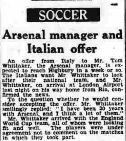 the Arsenal manager Tom Whittaker was very much in demand with the Italian national team., The Northern Whig and Belfast Post, Monday 10 July, 1950